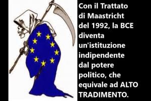CON IL TRATTATO DI MAASTRICHT LA BCE DIVENTA UN'ISTITUZIONE INDIPENDENTE DAL POTERE POLITICO CHE EQUIVALE AD ALTO TRADIMENTO